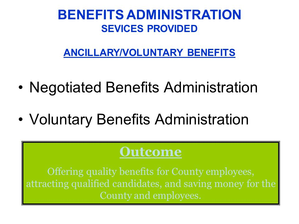 Negotiated Benefits Administration Voluntary Benefits Administration BENEFITS ADMINISTRATION SEVICES PROVIDED ANCILLARY/VOLUNTARY BENEFITS Outcome Offering quality benefits for County employees, attracting qualified candidates, and saving money for the County and employees.