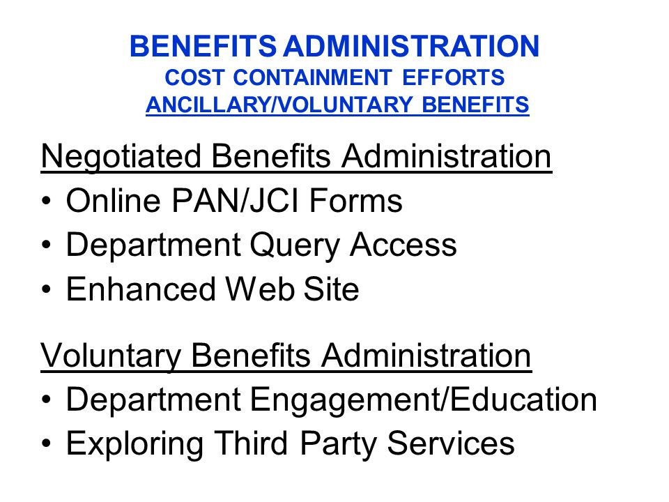 Negotiated Benefits Administration Online PAN/JCI Forms Department Query Access Enhanced Web Site Voluntary Benefits Administration Department Engagement/Education Exploring Third Party Services BENEFITS ADMINISTRATION COST CONTAINMENT EFFORTS ANCILLARY/VOLUNTARY BENEFITS