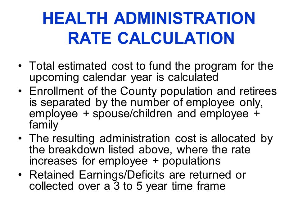 HEALTH ADMINISTRATION RATE CALCULATION Total estimated cost to fund the program for the upcoming calendar year is calculated Enrollment of the County population and retirees is separated by the number of employee only, employee + spouse/children and employee + family The resulting administration cost is allocated by the breakdown listed above, where the rate increases for employee + populations Retained Earnings/Deficits are returned or collected over a 3 to 5 year time frame