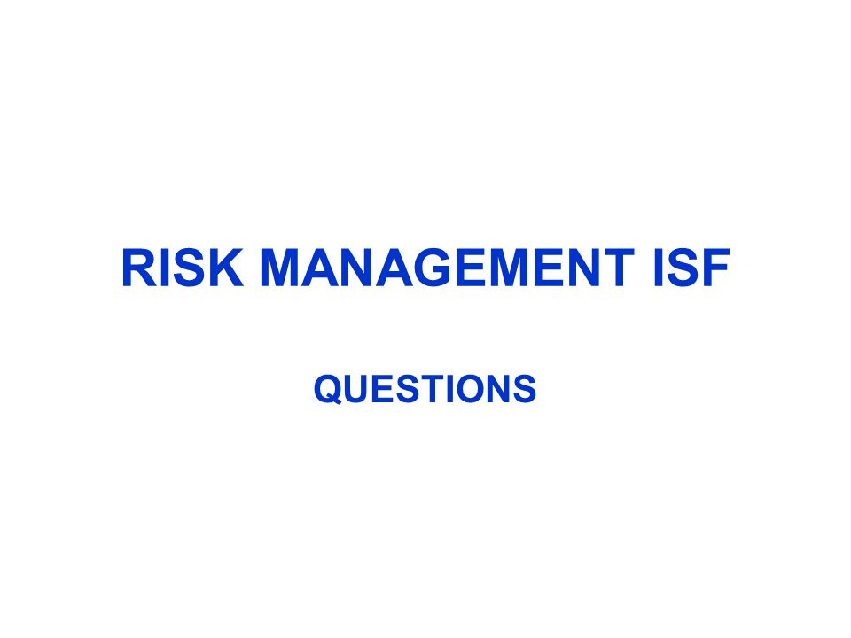 RISK MANAGEMENT ISF QUESTIONS