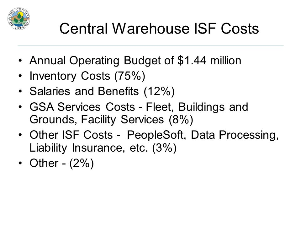 Central Warehouse ISF Costs Annual Operating Budget of $1.44 million Inventory Costs (75%) Salaries and Benefits (12%) GSA Services Costs - Fleet, Buildings and Grounds, Facility Services (8%) Other ISF Costs - PeopleSoft, Data Processing, Liability Insurance, etc.