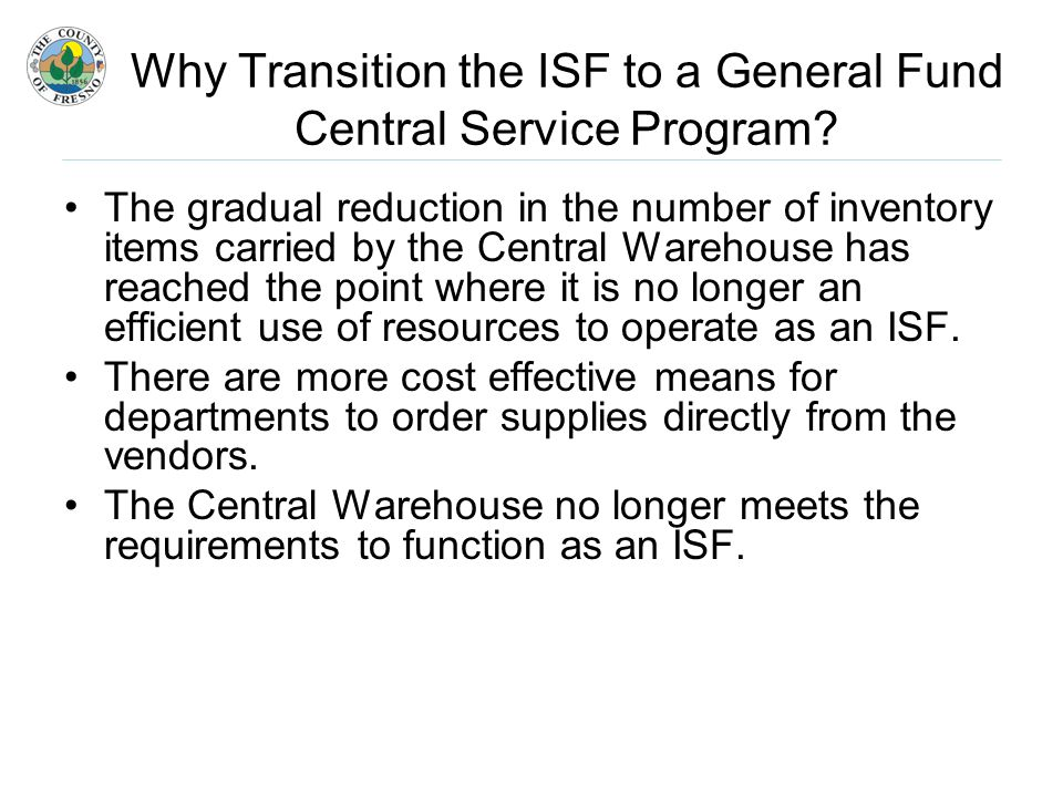 The gradual reduction in the number of inventory items carried by the Central Warehouse has reached the point where it is no longer an efficient use of resources to operate as an ISF.