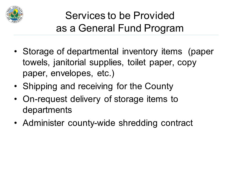 Services to be Provided as a General Fund Program Storage of departmental inventory items (paper towels, janitorial supplies, toilet paper, copy paper, envelopes, etc.) Shipping and receiving for the County On-request delivery of storage items to departments Administer county-wide shredding contract