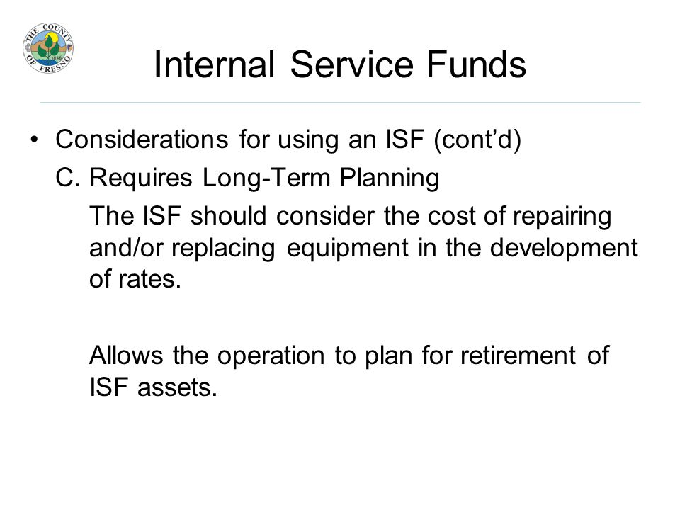 Internal Service Funds Considerations for using an ISF (cont'd) C.