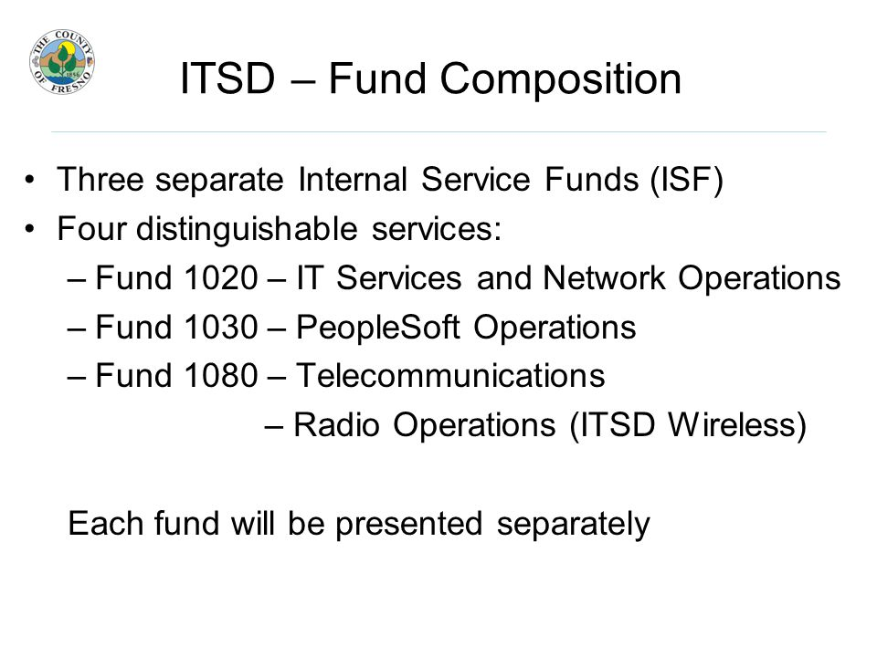 ITSD – Fund Composition Three separate Internal Service Funds (ISF) Four distinguishable services: –Fund 1020 – IT Services and Network Operations –Fund 1030 – PeopleSoft Operations –Fund 1080 – Telecommunications – Radio Operations (ITSD Wireless) Each fund will be presented separately