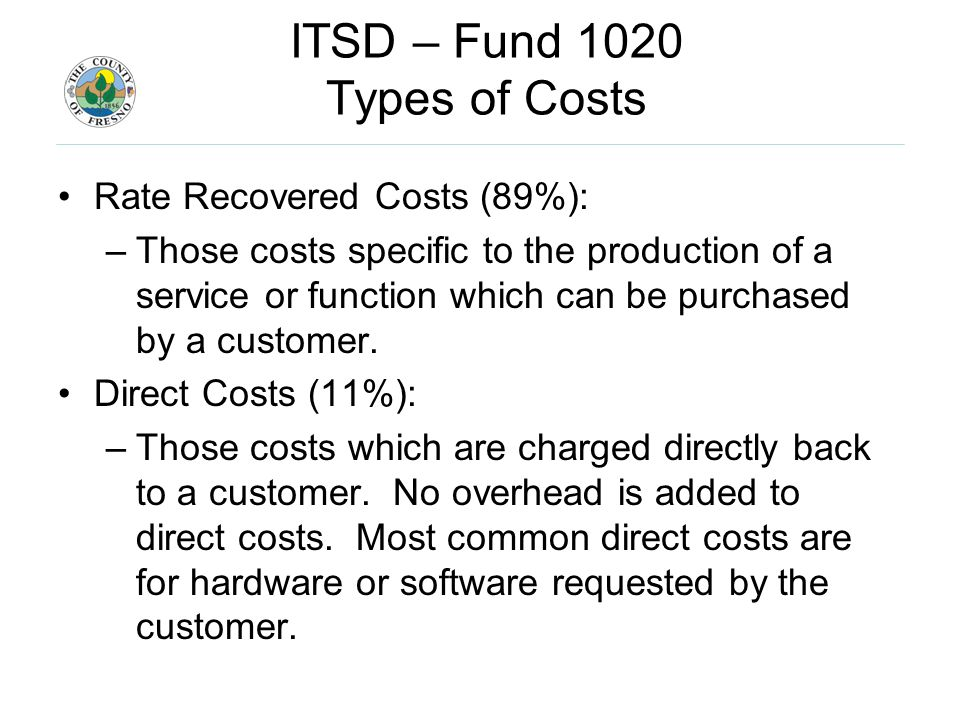 ITSD – Fund 1020 Types of Costs Rate Recovered Costs (89%): –Those costs specific to the production of a service or function which can be purchased by a customer.