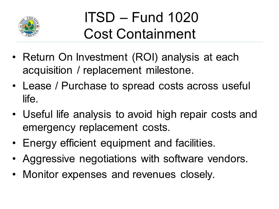 ITSD – Fund 1020 Cost Containment Return On Investment (ROI) analysis at each acquisition / replacement milestone.
