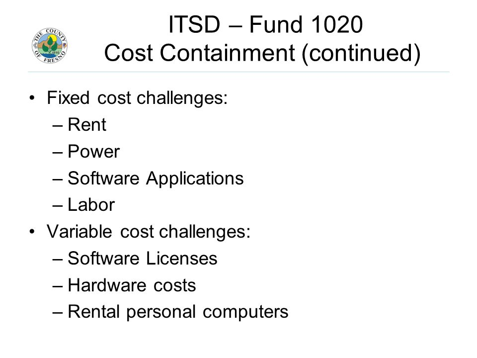 ITSD – Fund 1020 Cost Containment (continued) Fixed cost challenges: –Rent –Power –Software Applications –Labor Variable cost challenges: –Software Licenses –Hardware costs –Rental personal computers