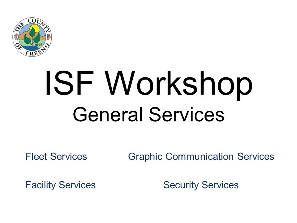 ISF Workshop General Services Fleet Services Graphic Communication Services Facility Services Security Services