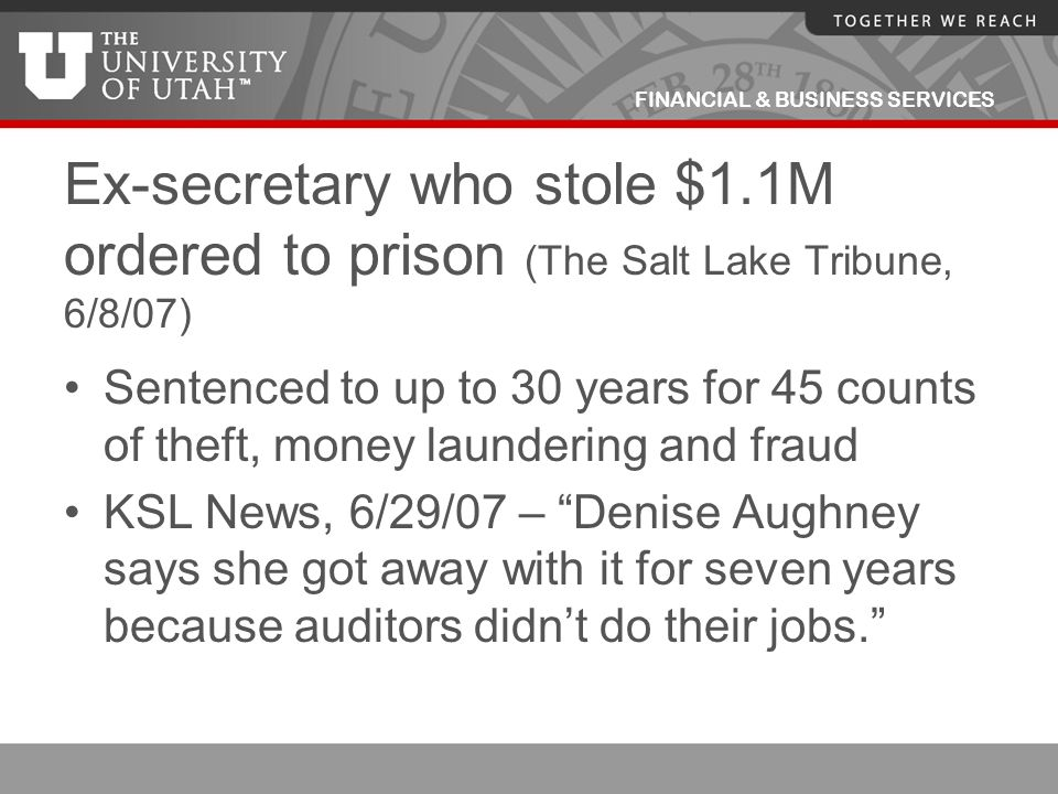 FINANCIAL & BUSINESS SERVICES Ex-secretary who stole $1.1M ordered to prison (The Salt Lake Tribune, 6/8/07) Sentenced to up to 30 years for 45 counts