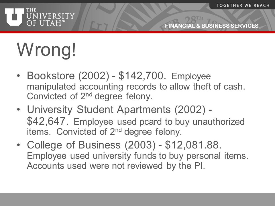 FINANCIAL & BUSINESS SERVICES Wrong! Bookstore (2002) - $142,700. Employee manipulated accounting records to allow theft of cash. Convicted of 2 nd de