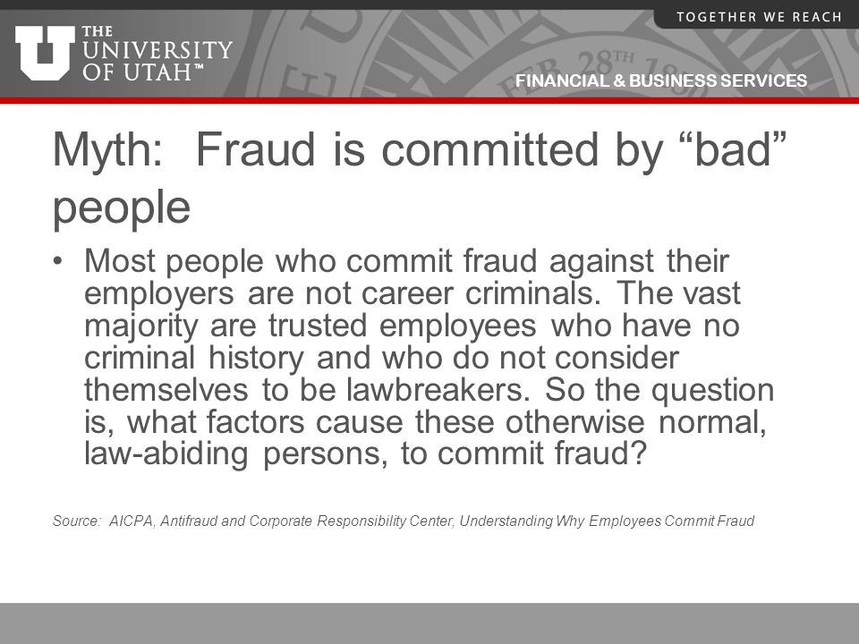 """FINANCIAL & BUSINESS SERVICES Myth: Fraud is committed by """"bad"""" people Most people who commit fraud against their employers are not career criminals."""