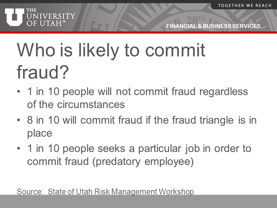 FINANCIAL & BUSINESS SERVICES Who is likely to commit fraud? 1 in 10 people will not commit fraud regardless of the circumstances 8 in 10 will commit
