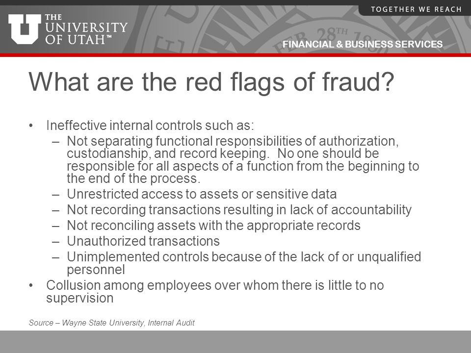 FINANCIAL & BUSINESS SERVICES What are the red flags of fraud? Ineffective internal controls such as: –Not separating functional responsibilities of a