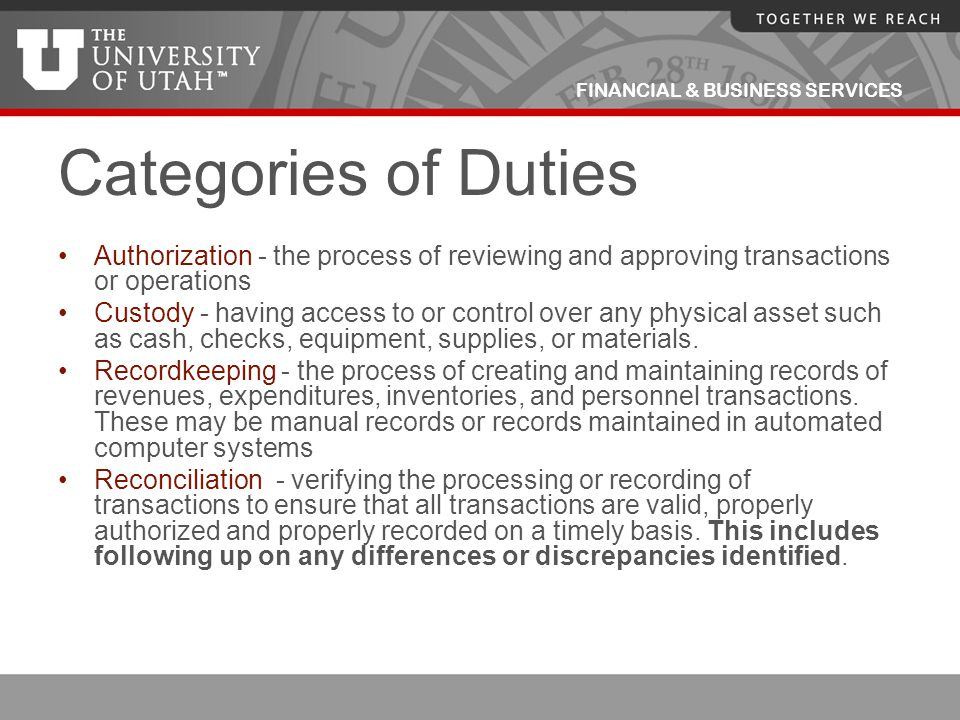 FINANCIAL & BUSINESS SERVICES Categories of Duties Authorization - the process of reviewing and approving transactions or operations Custody - having