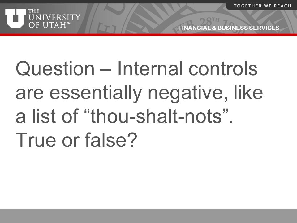 """FINANCIAL & BUSINESS SERVICES Question – Internal controls are essentially negative, like a list of """"thou-shalt-nots"""". True or false?"""