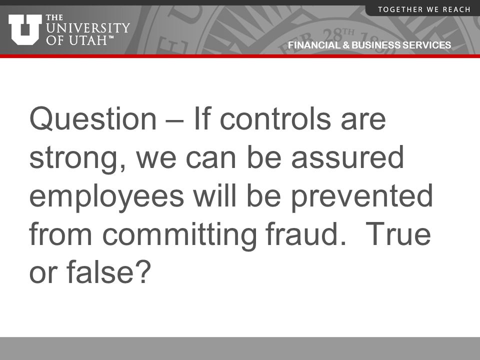 FINANCIAL & BUSINESS SERVICES Question – If controls are strong, we can be assured employees will be prevented from committing fraud. True or false?