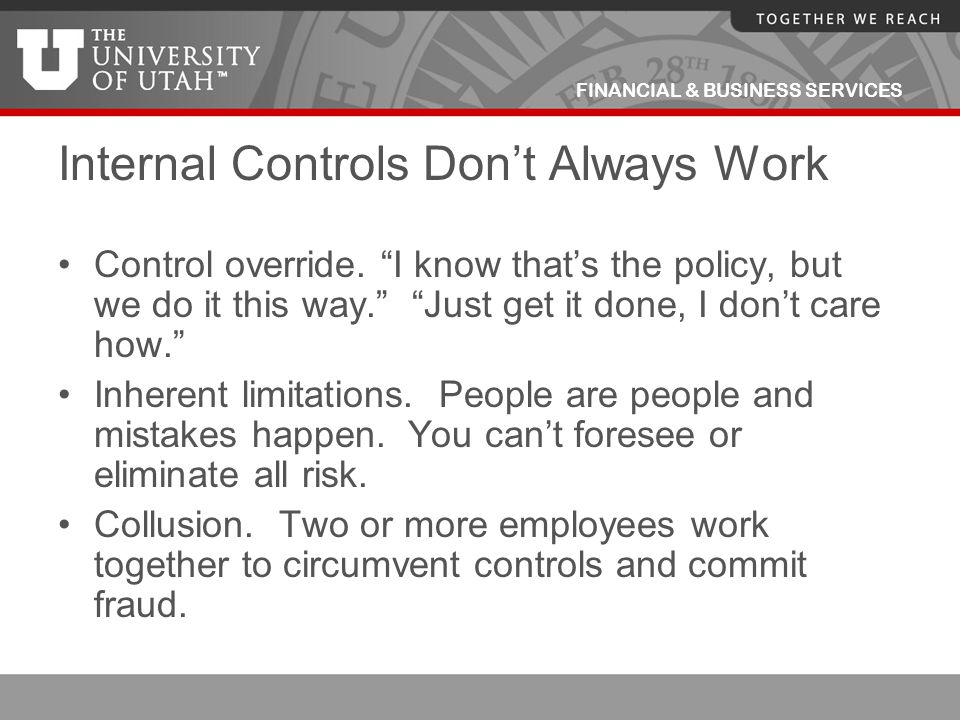 """FINANCIAL & BUSINESS SERVICES Internal Controls Don't Always Work Control override. """"I know that's the policy, but we do it this way."""" """"Just get it do"""