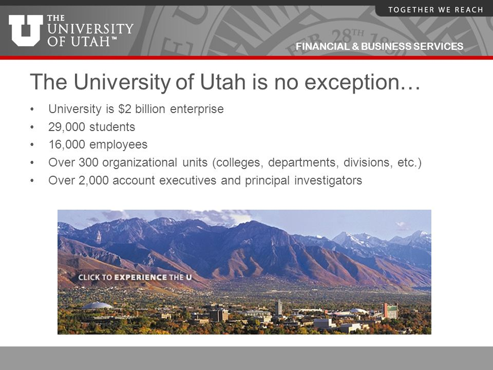 FINANCIAL & BUSINESS SERVICES The University of Utah is no exception… University is $2 billion enterprise 29,000 students 16,000 employees Over 300 or