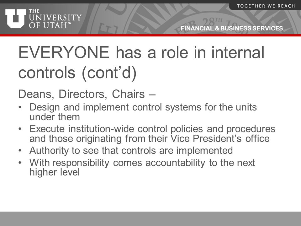 FINANCIAL & BUSINESS SERVICES EVERYONE has a role in internal controls (cont'd) Deans, Directors, Chairs – Design and implement control systems for th