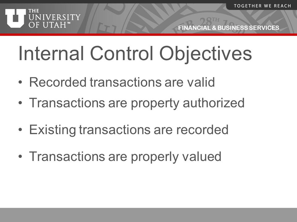 FINANCIAL & BUSINESS SERVICES Internal Control Objectives Recorded transactions are valid Transactions are property authorized Existing transactions a