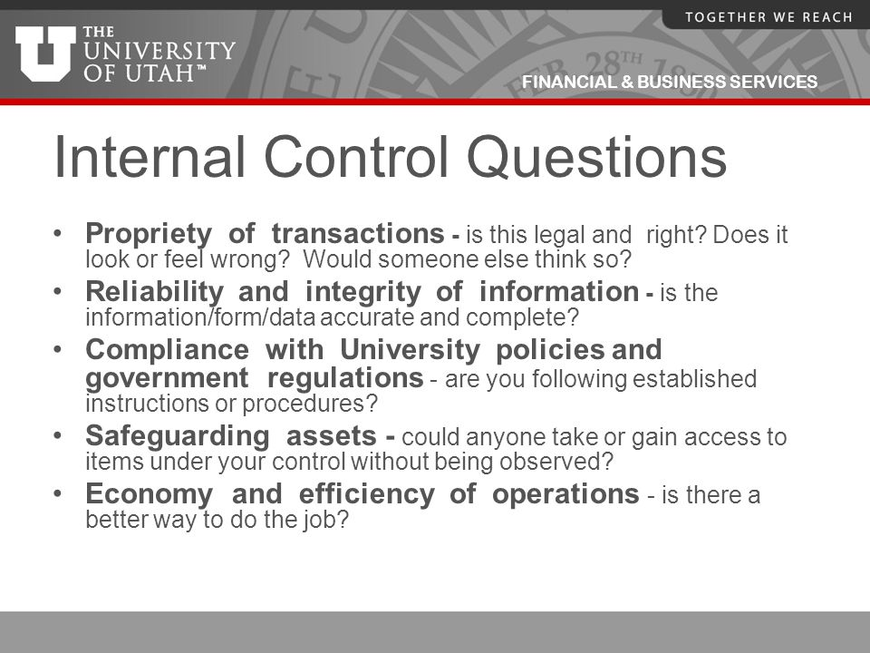 FINANCIAL & BUSINESS SERVICES Internal Control Questions Propriety of transactions - is this legal and right? Does it look or feel wrong? Would someon