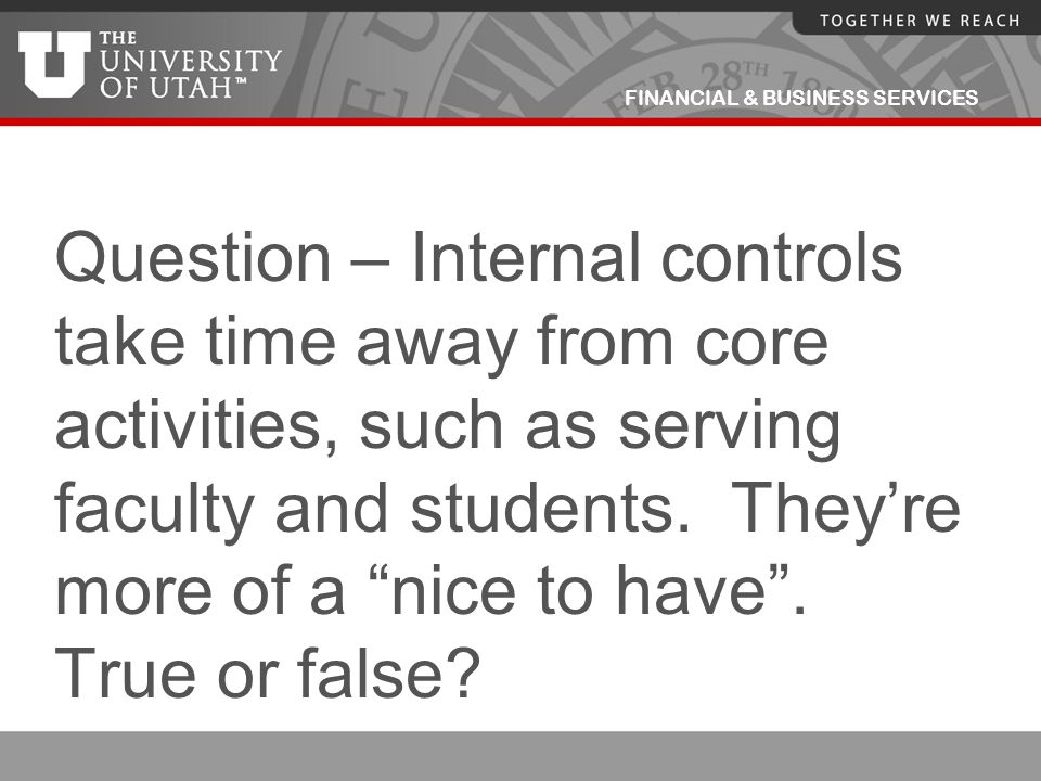 FINANCIAL & BUSINESS SERVICES Question – Internal controls take time away from core activities, such as serving faculty and students. They're more of