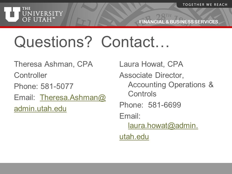 FINANCIAL & BUSINESS SERVICES Questions? Contact… Theresa Ashman, CPA Controller Phone: 581-5077 Email: Theresa.Ashman@Theresa.Ashman@ admin.utah.edu