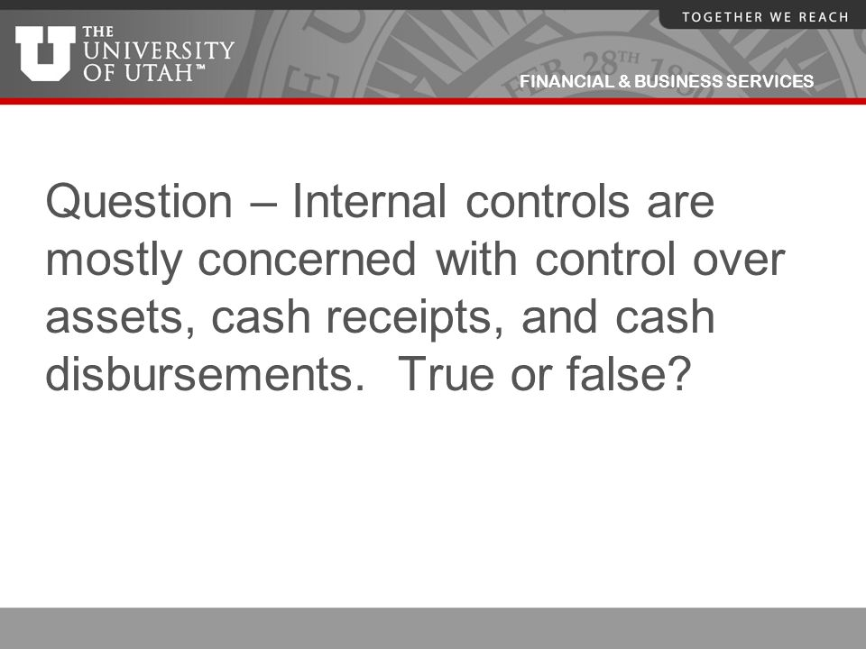 FINANCIAL & BUSINESS SERVICES Question – Internal controls are mostly concerned with control over assets, cash receipts, and cash disbursements. True
