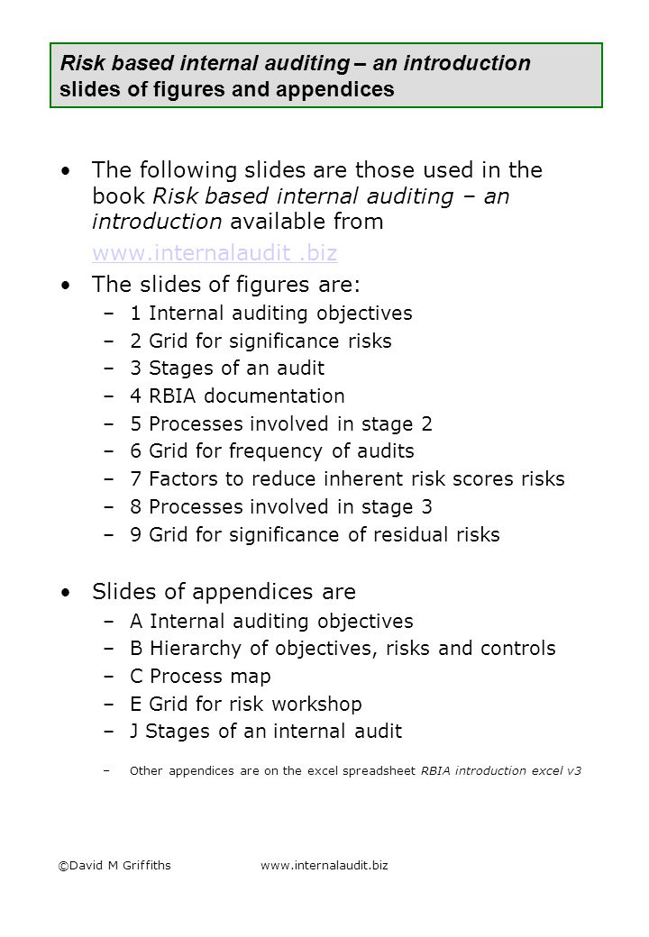 ©David M Griffithswww.internalaudit.biz Risk based internal auditing – an introduction slides of figures and appendices The following slides are those used in the book Risk based internal auditing – an introduction available from www.internalaudit.biz The slides of figures are: –1 Internal auditing objectives –2 Grid for significance risks –3 Stages of an audit –4 RBIA documentation –5 Processes involved in stage 2 –6 Grid for frequency of audits –7 Factors to reduce inherent risk scores risks –8 Processes involved in stage 3 –9 Grid for significance of residual risks Slides of appendices are –A Internal auditing objectives –B Hierarchy of objectives, risks and controls –C Process map –E Grid for risk workshop –J Stages of an internal audit –Other appendices are on the excel spreadsheet RBIA introduction excel v3