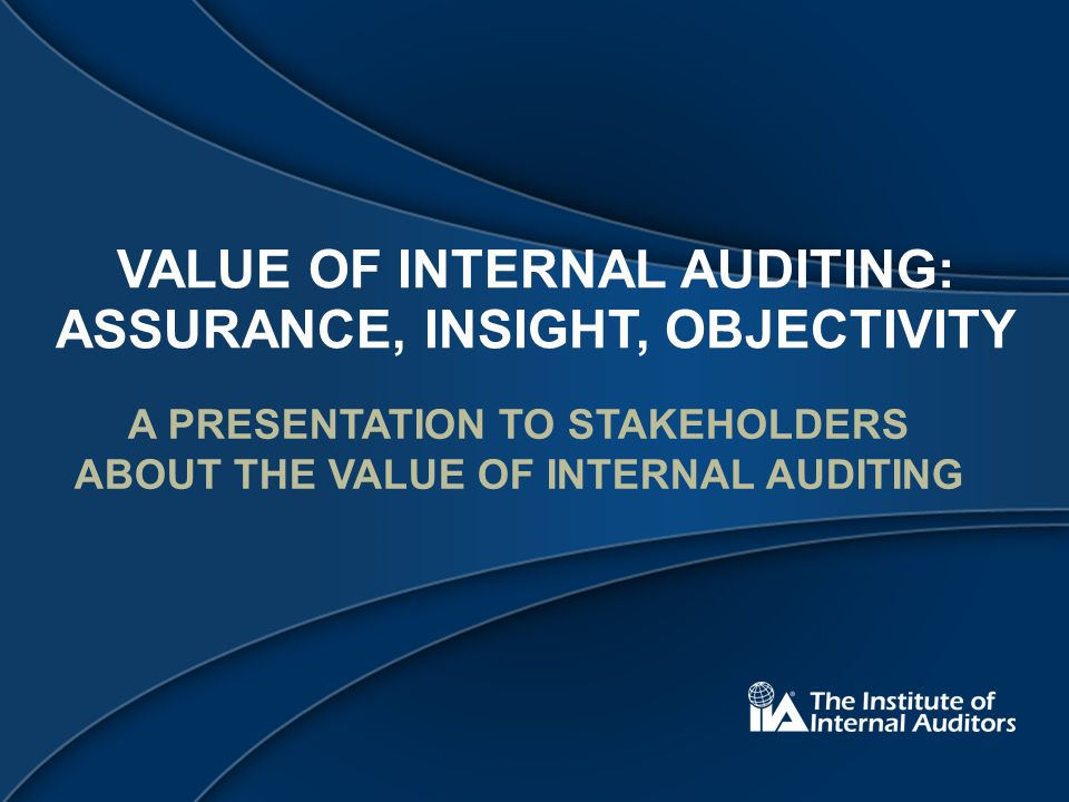 VALUE OF INTERNAL AUDITING: ASSURANCE, INSIGHT, OBJECTIVITY A PRESENTATION TO STAKEHOLDERS ABOUT THE VALUE OF INTERNAL AUDITING