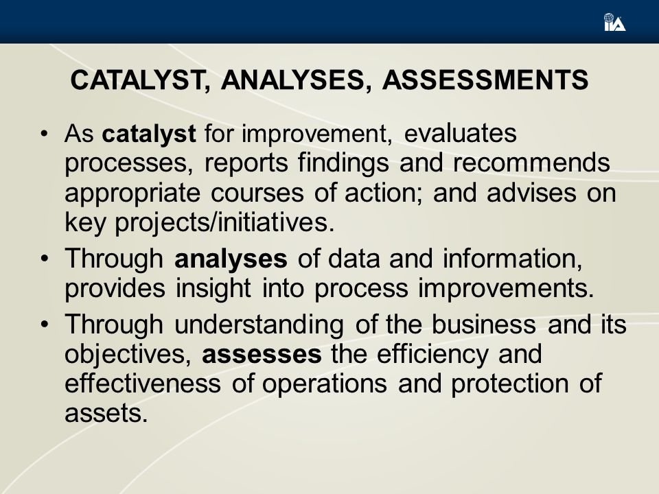 CATALYST, ANALYSES, ASSESSMENTS As catalyst for improvement, e valuates processes, reports findings and recommends appropriate courses of action; and advises on key projects/initiatives.