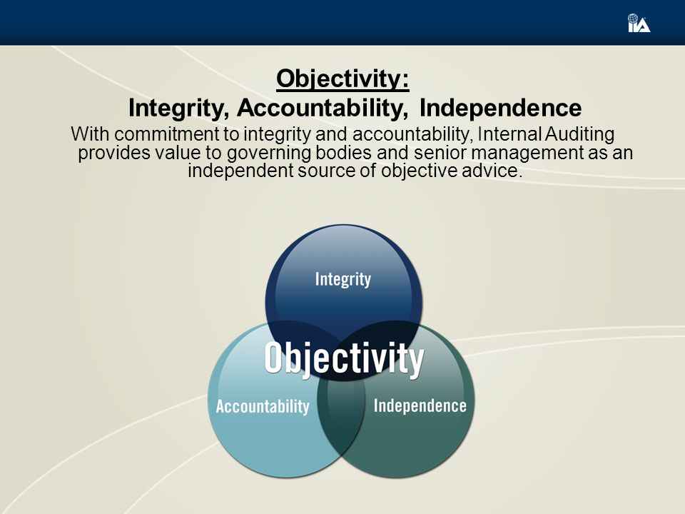 Objectivity: Integrity, Accountability, Independence With commitment to integrity and accountability, Internal Auditing provides value to governing bodies and senior management as an independent source of objective advice.