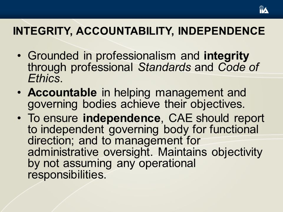 INTEGRITY, ACCOUNTABILITY, INDEPENDENCE Grounded in professionalism and integrity through professional Standards and Code of Ethics.