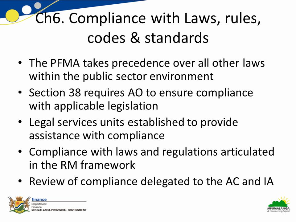Ch6. Compliance with Laws, rules, codes & standards The PFMA takes precedence over all other laws within the public sector environment Section 38 requ