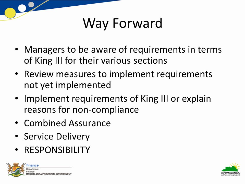 Way Forward Managers to be aware of requirements in terms of King III for their various sections Review measures to implement requirements not yet implemented Implement requirements of King III or explain reasons for non-compliance Combined Assurance Service Delivery RESPONSIBILITY