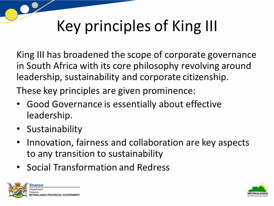 Key principles of King III King III has broadened the scope of corporate governance in South Africa with its core philosophy revolving around leadership, sustainability and corporate citizenship.