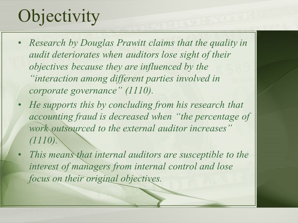 Objectivity Research by Douglas Prawitt claims that the quality in audit deteriorates when auditors lose sight of their objectives because they are influenced by the interaction among different parties involved in corporate governance (1110).