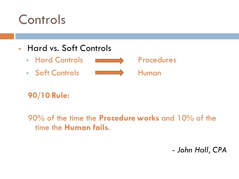 Controls  Hard vs. Soft Controls  Hard Controls Procedures  Soft Controls Human 90/10 Rule: 90% of the time the Procedure works and 10% of the time