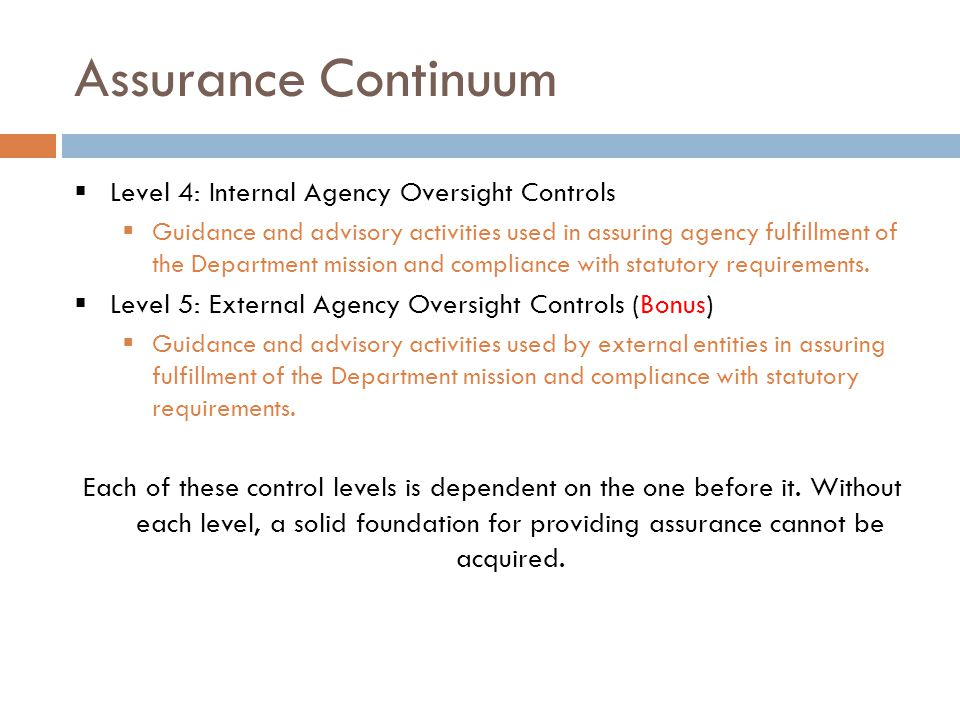 Assurance Continuum  Level 4: Internal Agency Oversight Controls  Guidance and advisory activities used in assuring agency fulfillment of the Department mission and compliance with statutory requirements.
