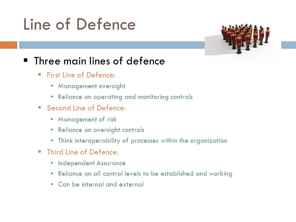 Line of Defence  Three main lines of defence  First Line of Defence: Management oversight Reliance on operating and monitoring controls  Second Line of Defence: Management of risk Reliance on oversight controls Think interoperability of processes within the organization  Third Line of Defence: Independent Assurance Reliance on all control levels to be established and working Can be internal and external