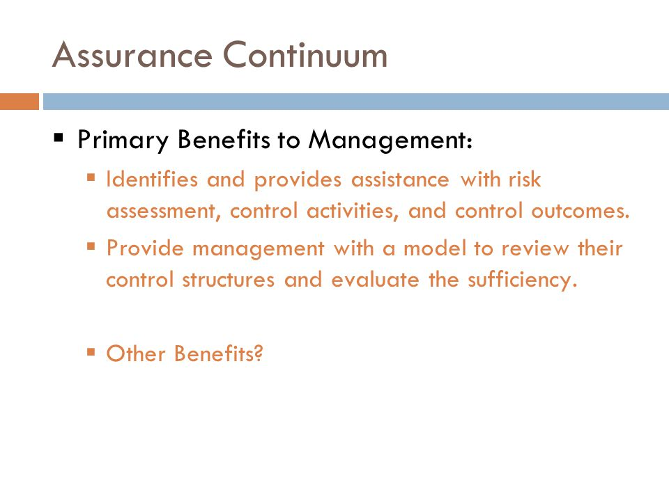 Assurance Continuum  Primary Benefits to Management:  Identifies and provides assistance with risk assessment, control activities, and control outcomes.