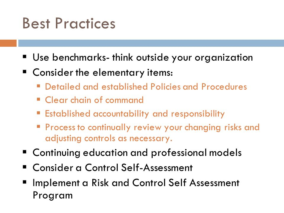 Best Practices  Use benchmarks- think outside your organization  Consider the elementary items:  Detailed and established Policies and Procedures  Clear chain of command  Established accountability and responsibility  Process to continually review your changing risks and adjusting controls as necessary.