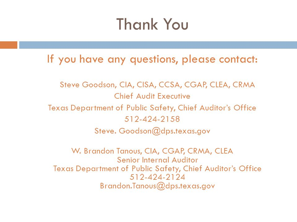 Thank You If you have any questions, please contact: Steve Goodson, CIA, CISA, CCSA, CGAP, CLEA, CRMA Chief Audit Executive Texas Department of Public Safety, Chief Auditor's Office Steve.