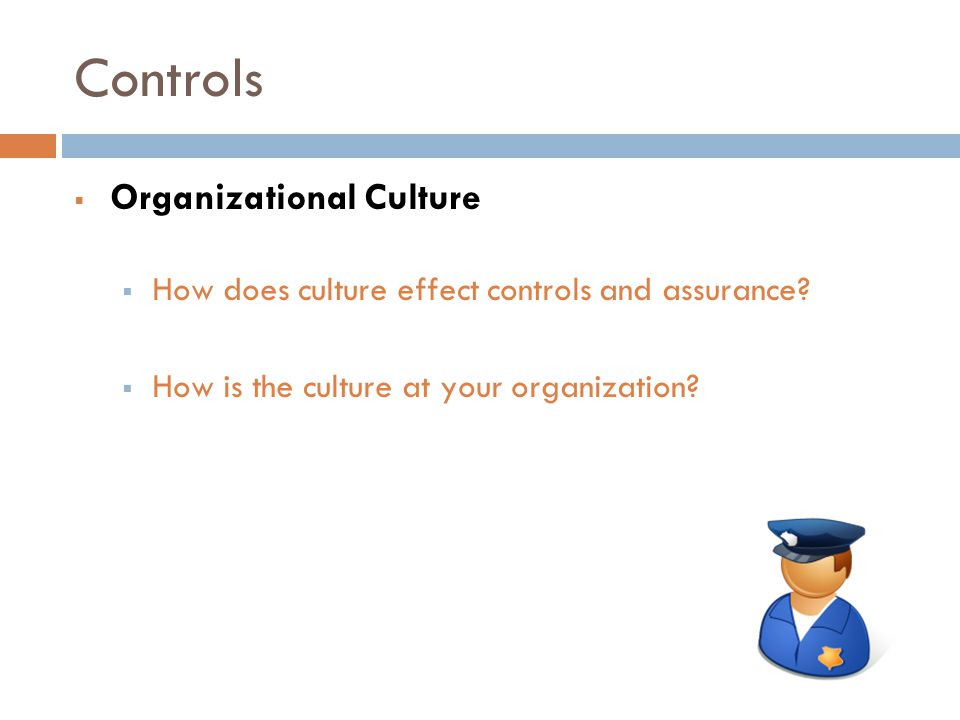 Controls  Organizational Culture  How does culture effect controls and assurance.