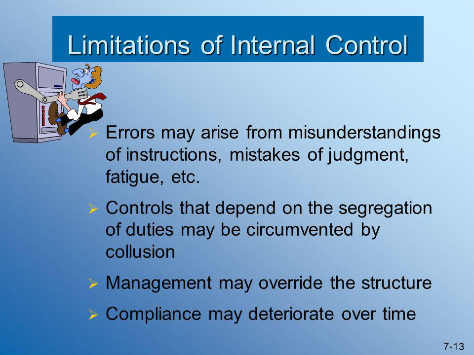 7-13 Limitations of Internal Control  Errors may arise from misunderstandings of instructions, mistakes of judgment, fatigue, etc.  Controls that de