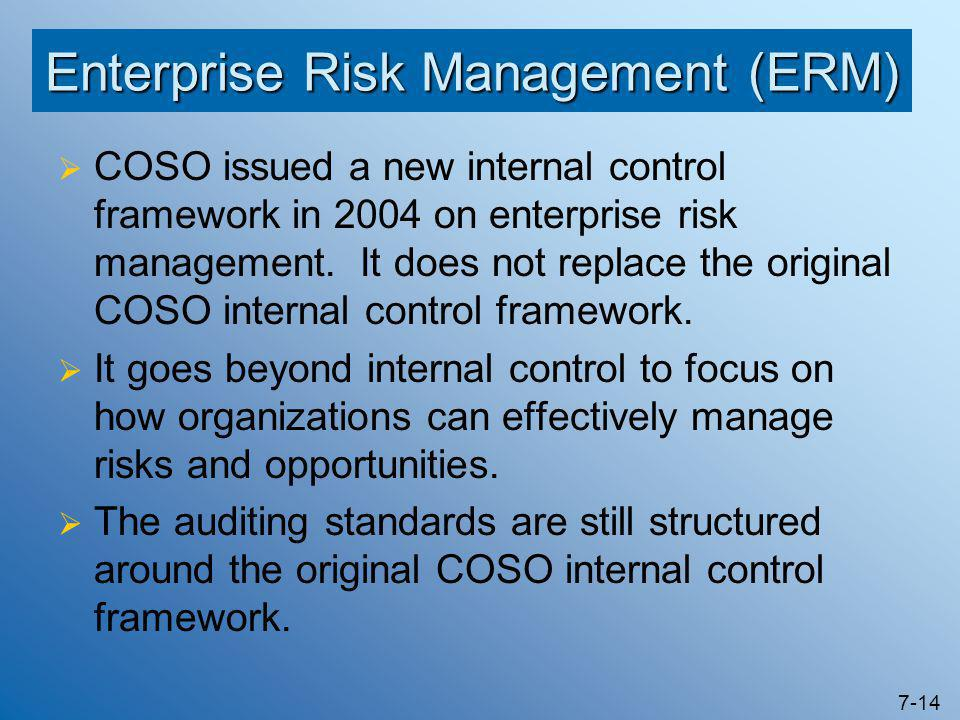 7-14 Enterprise Risk Management (ERM)  COSO issued a new internal control framework in 2004 on enterprise risk management. It does not replace the or