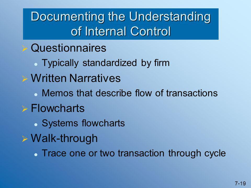 7-19 Documenting the Understanding of Internal Control  Questionnaires Typically standardized by firm  Written Narratives Memos that describe flow o