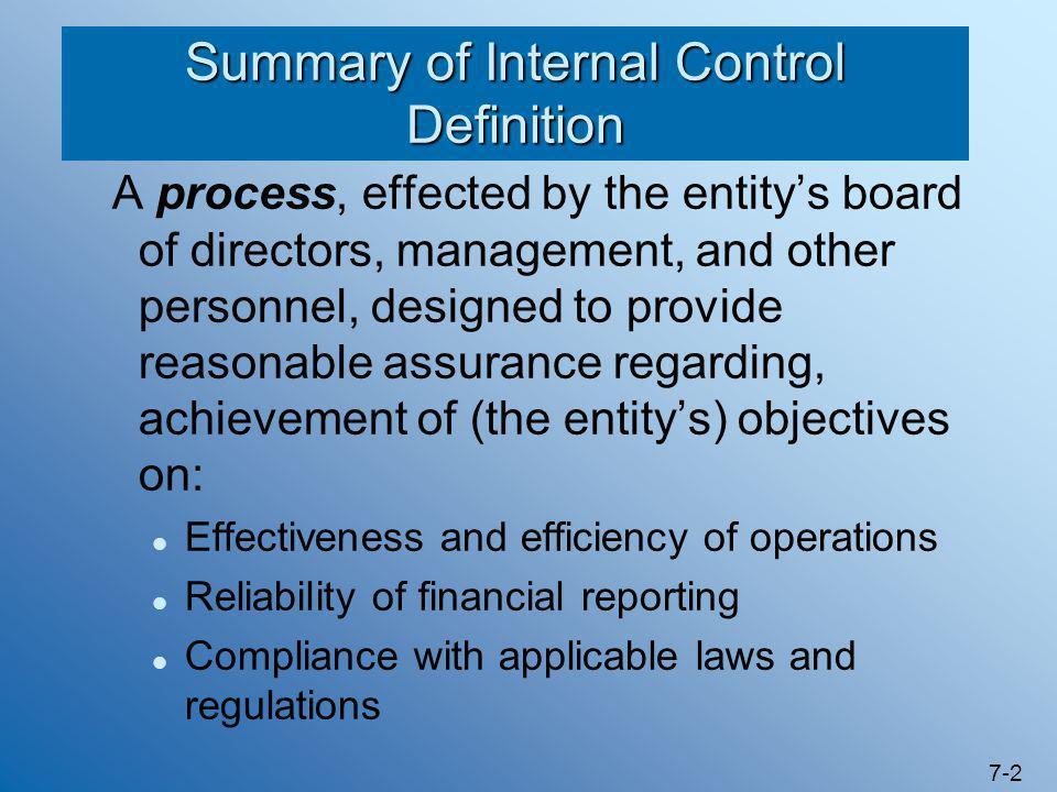 7-2 Summary of Internal Control Definition A process, effected by the entity's board of directors, management, and other personnel, designed to provid
