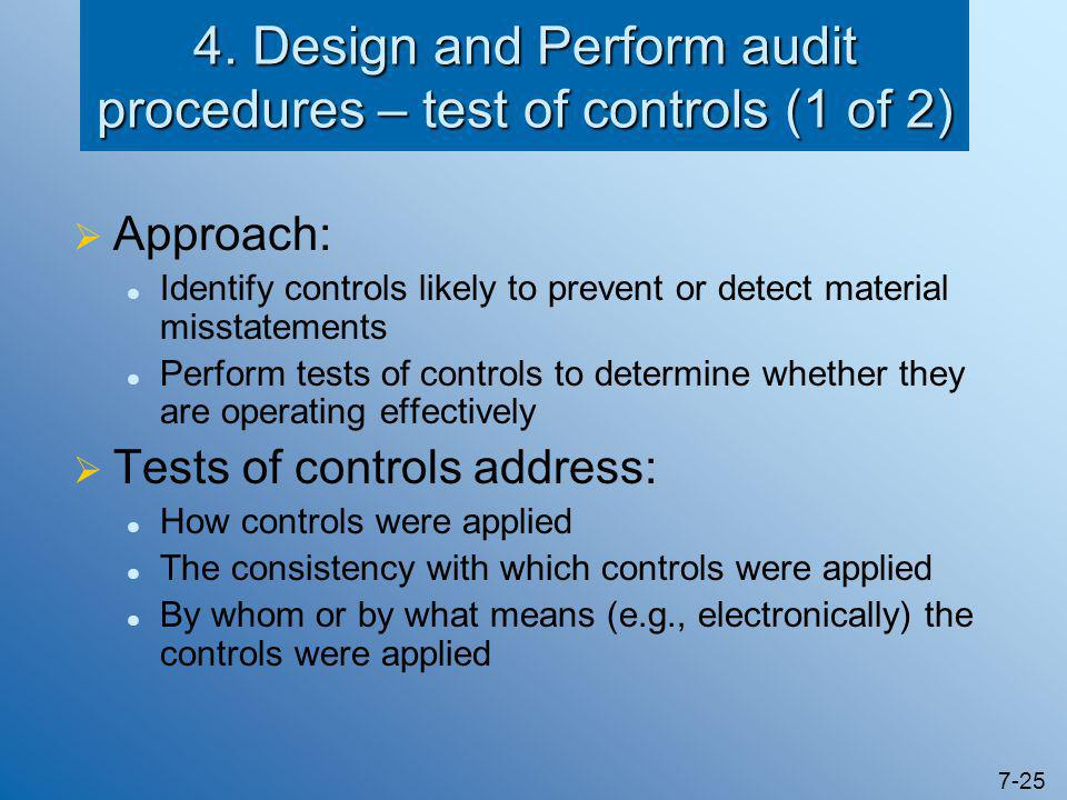 7-25 4. Design and Perform audit procedures – test of controls (1 of 2)  Approach: Identify controls likely to prevent or detect material misstatemen